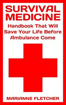 Survival Medicine: Handbook That Will Save Your Life Before Ambulance Come : (Prepper's Guide, Survival Guide, Alternative Medicine, Emergency) by [Fletcher, Marianne ]