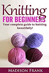 Knitting For Beginners: The Complete Step-By-Step Guide and Techniques for Learning How to Knit (knitting guide, knitting for beginners)
