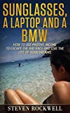 Sunglasses, a Laptop and a BMW: How to Use Passive Income to Escape the Rat Race and Live the Life of Your Dreams