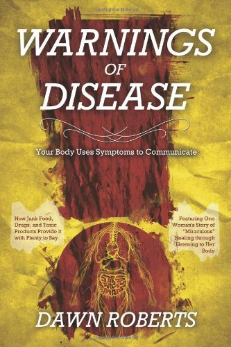 Warnings of Disease: Your Body Uses Symptoms to Communicate; How Junk Food, Drugs and Toxic Products Provide It with Plenty to Say by Dawn Roberts (2012-08-02)
