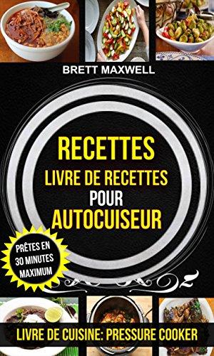 Recettes: Livre de recettes pour autocuiseur : Prêtes en 30 minutes maximum (Livre De Cuisine: Pressure Cooker) par Brett Maxwell