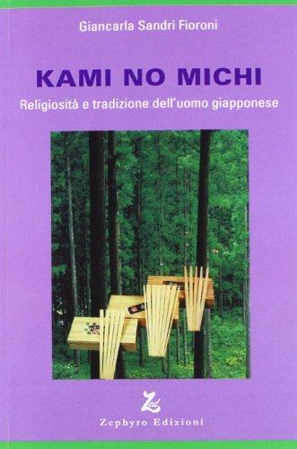 Kami no michi. Religiosità e tradizione dell'uomo giapponese di Fioroni Sandri, Giancarla