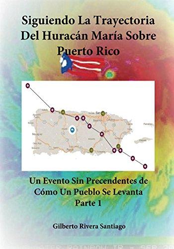 Siguiendo La Trayectoria del Huracan Maria Sobre Puerto Rico Parte 1: Un Evento Sin Precendentes de Como Un Pueblo Se Levanta (Hurricane Maria Over Puerto Rico) por Gilberto Rivera Santiago