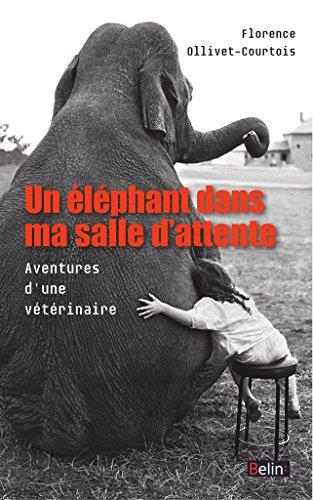 Un éléphant dans ma salle d'attente. Aventures d'une vétérinaire: Aventures d'une vétérinaire (BELIN SCIENCES) par Florence Ollivet-Courtois