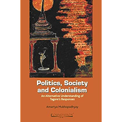 Politics, Society and Colonialism: An Alternative Understanding of Tagore's Responses