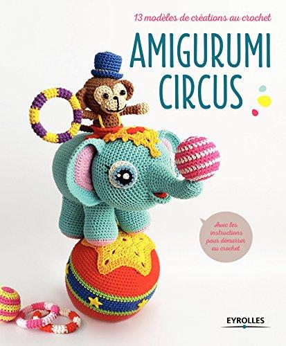 Amigurumi Circus: 13 modèles de créations au crochet