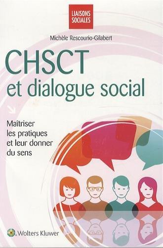 CHSCT et dialogue social: Maîtriser les pratiques et leur donner du sens. par Michèle Rescourio-Gilabert