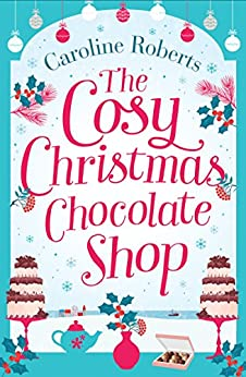 The Cosy Christmas Chocolate Shop: The perfect, feel good romantic comedy to curl up with this Christmas! by [Roberts, Caroline]