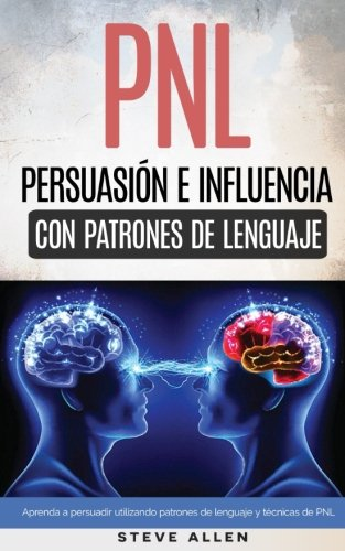 PNL - Persuasión e influencia usando patrones de lenguaje y técnicas de PNL: Cómo persuadir, influenciar y manipular usando patrones de lenguaje y técnicas de PNL par Steve Allen