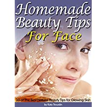 Homemade Beauty Tips For Face: 30 of The Best Natural Beauty Tips for Glowing Skin (English Edition)