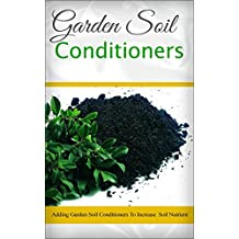 Garden Soil Conditioners: Adding Garden Soil Conditioners To Increase Soil Nutrient (English Edition)