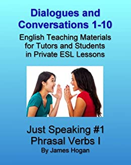 Dialogues and Conversations 1-10. English Phrasal Verbs I.: English Teaching Materials for Tutors and Students in Private ESL Lessons (Just Speaking 2014) (English Edition) par [Hogan, James]