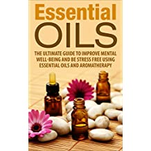 Essential Oils: The Ultimate Guide To Improve Mental Well-Being And Be Stress Free Using Essential Oils And Aromatherapy (essential oils, aromatherapy, ... oils guide, oils) (English Edition)