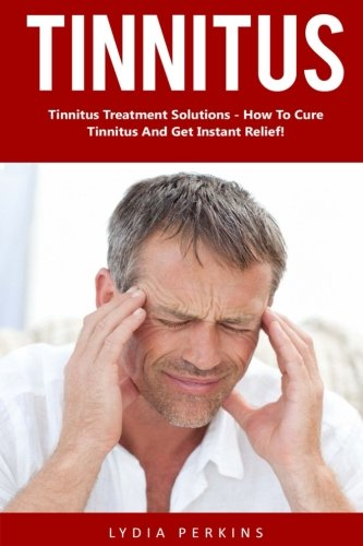 Tinnitus: Tinnitus Treatment Solutions - How To Cure Tinnitus And Get Instant Relief! (Tinnitus Miracle, Tinnitus Cure, Hearing Loss)
