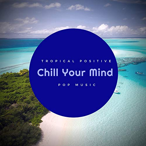 Chill Your Mind - Tropical Positive Pop Music