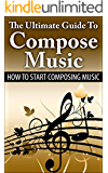 The Ultimate Guide To Compose Music: How To Start Composing Music (Music Composing, Music Composer) (English Edition)