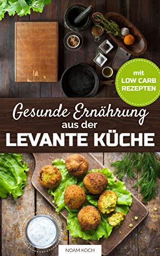 Gesunde Ernährung aus der Levante Küche mit Low-Carb Rezepten (Syrische  Küche mit Mezze Rezepte)