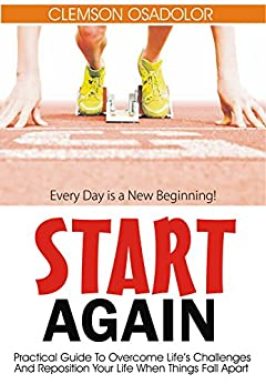 Start Again: Practical Guide To Overcome Life's Challenges And Reposition Your Life When Things Fall Apart (English Edition) di [Osadolor, Clemson]