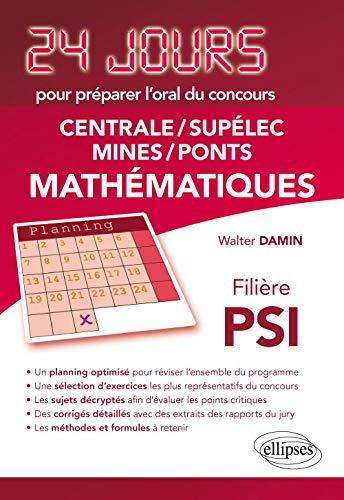 Mathématiques 24 jours pour préparer loral des concours Centrale/Supélec/Mines/Ponts - Filière PSI par Damin Walter
