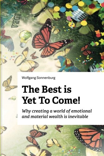 The Best is Yet to Come!: Why creating a world of emotional and material wealth is inevitable