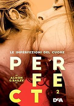 Perfect 2: Le imperfezioni del cuore di [Bailey, Alison G.]