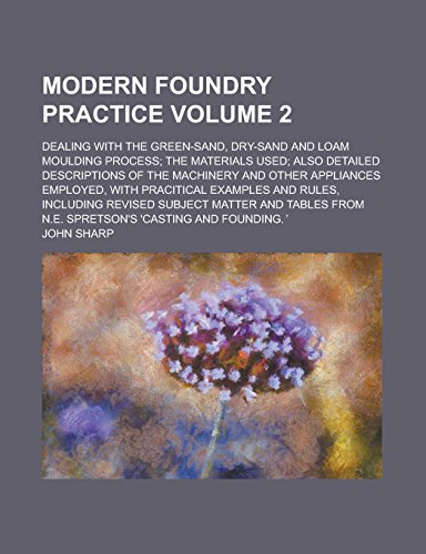 Modern Foundry Practice; Dealing with the Green-Sand, Dry-Sand and Loam Moulding Process; The Materials Used; Also Detailed Descriptions of the ... with Pracitical Examples and Rules, Volume 2