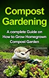 Compost Gardening: Home Composting: A Complete Compost Book for Beginners to Grow Compost at Home & Use it for Gardening (Composting, Home Composting, ... Books, Greenhouse, Gardening, Bio Compost)