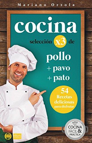 COCINA X3: POLLO + PAVO + PATO: 54 deliciosas recetas para disfrutar (Colección Cocina Fácil & Práctica nº 99) por Mariano Orzola