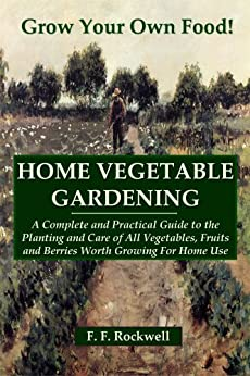 HOME VEGETABLE GARDENING: A Complete And Practical Guide To The Planting And Care Of All Vegetables...Worth Growing For Home Use (Illustrated) (English Edition) von [F. F. Rockwell]