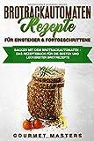 Brotbackautomaten Rezepte - Für Einsteiger & Fortgeschrittene: Backen mit dem Brotbackautomaten: Das Rezeptbuch für die…