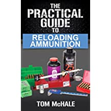 The Practical Guide to Reloading Ammunition: Learn the easy way to reload your own rifle and pistol cartridges. (Practical Guides Book 3) (English Edition)