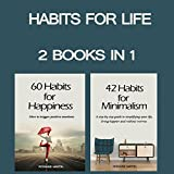 Habits for Life: 2 Books in 1-42 Habits for Minimalism + 60 Habits for Happiness