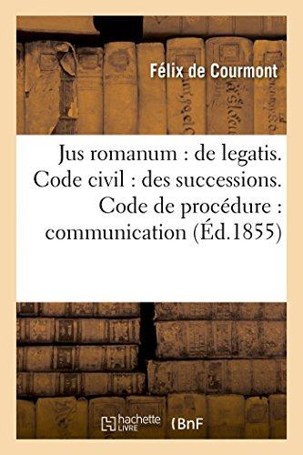 Jus romanum : de legatis Code civil : des successions .Code de procédure : de la: communication au ministère public. Code de commerce : des faillites et banqueroutes