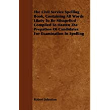 The Civil Service Spelling Book, Containing All Words Likely To Be Misspelled - Compiled To Hasten The Prepation Of Candidates For Examination In Spelling by Robert Johnston (2009-12-09)