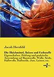 Die Bleichmittel, Beizen und Farbstoffe: Eigenschaften, Pruefung und praktische Anwendung auf Baumwolle, Wolle, Seide, Halbwolle, Halbseide, Jute, Leinen, etc.