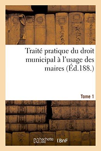 Traité pratique du droit municipal T1: A l'usage des maires, conseillers municipaux, secrétaires et employés de mairie