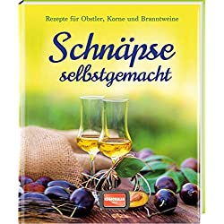 Schnäpse selbst gemacht: Rezepte für Obstler, Korne und Branntweine
