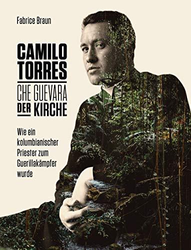 Camilo Torres - der Che Guevara der Kirche: Wie ein kolumbianischer Priester zum Guerillakämpfer wurde