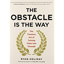 By Ryan Holiday The Obstacle Is the Way: The Timeless Art of Turning Trials Into Triumph
