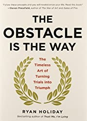 The Obstacle Is the Way: The Timeless Art of Turning Trials into Triumph by Ryan Holiday (2014-05-01)