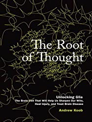 The Root of Thought: Unlocking Glia--the Brain Cell That Will Help Us Sharpen Our Wits, Heal Injury, and Treat Brain Disease