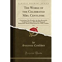 The Works of the Celebrated Mrs. Centlivre, Vol. 3: Containing: The Wonder, the Man Bewitch'd, Gotham Election, Wife Well Managed, Bickerstaff's ... Stroke for a Wife, Artifice (Classic Reprint)