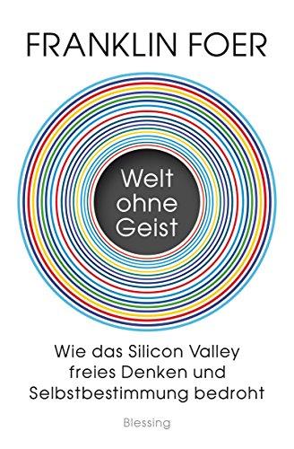 Welt ohne Geist: Wie das Silicon Valley freies Denken und Selbstbestimmung bedroht