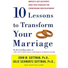 Ten Lessons to Transform Your Marriage: America's Love Lab Experts Share Their Strategies for Strengthening Your Relationship by John M. Gottman (2007-06-26)