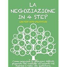 LA NEGOZIAZIONE IN 4 STEP. Come negoziare in situazioni difficili passando dal conflitto all'accordo nel business e nella vita quotidiana. (Italian Edition)