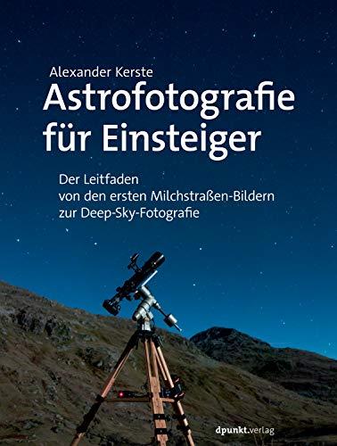 Astrofotografie für Einsteiger: Der Leitfaden von den ersten Milchstraßen-Bildern zur Deep-Sky-Fotografie (Im Fokus)