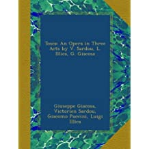 Tosca: An Opera in Three Acts by V. Sardou, L. Illica, G. Giacosa