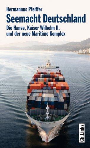 Seemacht Deutschland: Die Hanse, Kaiser Wilhelm II. und der neue Maritime Komplex (Politik & Zeitgeschichte)