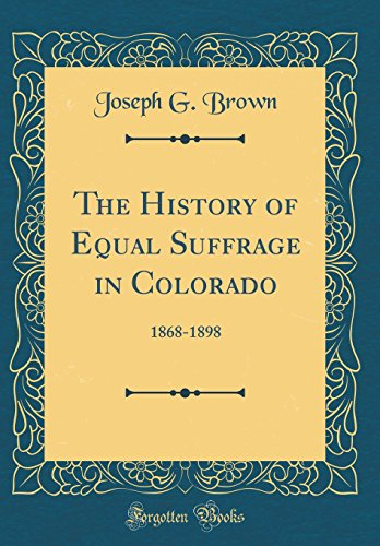 The History of Equal Suffrage in Colorado: 1868-1898 (Classic Reprint)