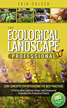 The Ecological Landscape Professional : Core Concepts for Integrating the Best Practices of Permaculture, Landscape Design, and Environmental Restoration into Professional Practice (English Edition) von [Ohlsen, Erik]